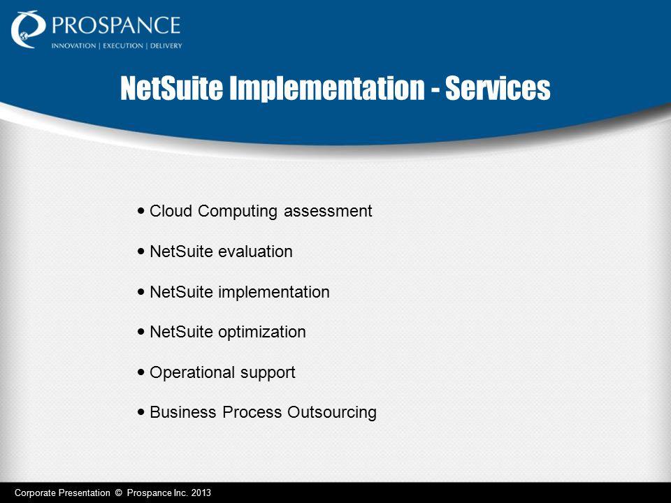 NetSuite Implementation - Services Corporate Presentation © Prospance Inc. 2013 Cloud Computing assessment NetSuite evaluation NetSuite implementation