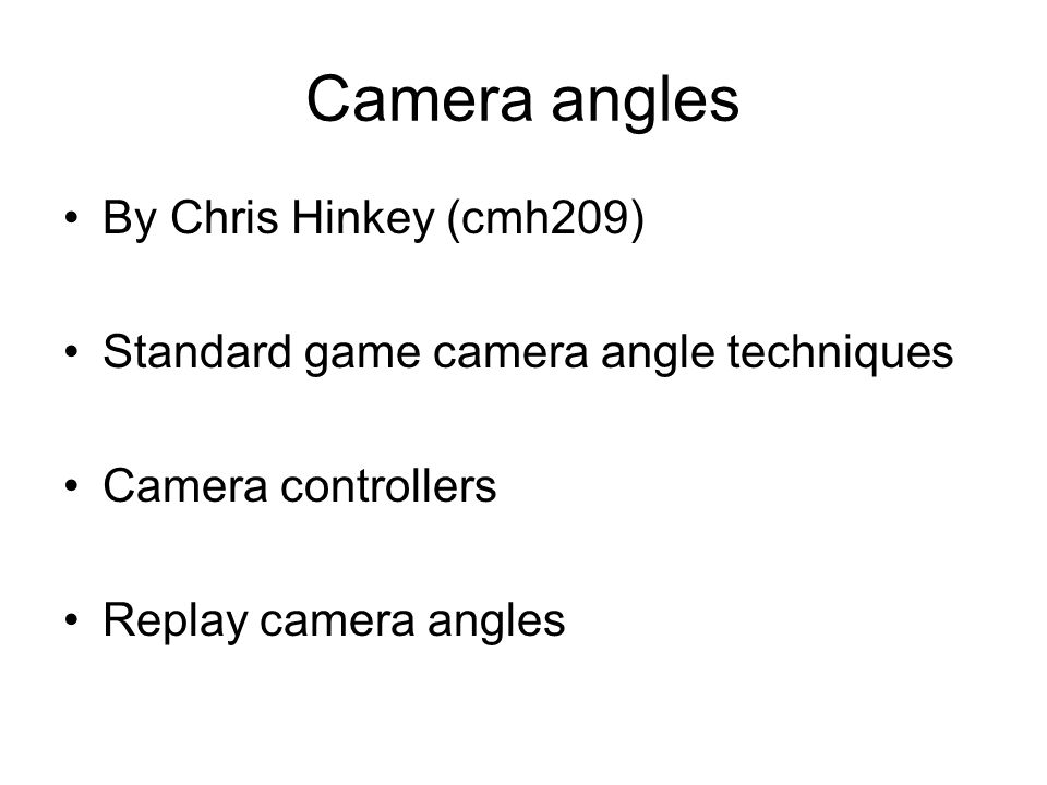 Camera angles By Chris Hinkey (cmh209) Standard game camera angle techniques Camera controllers Replay camera angles