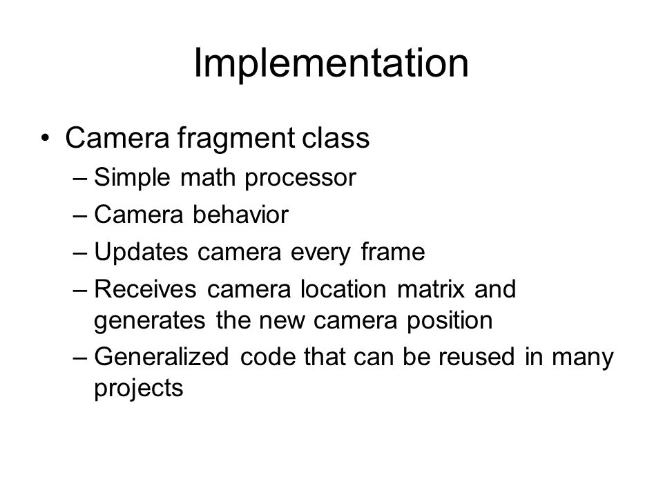 Implementation Camera fragment class –Simple math processor –Camera behavior –Updates camera every frame –Receives camera location matrix and generates the new camera position –Generalized code that can be reused in many projects