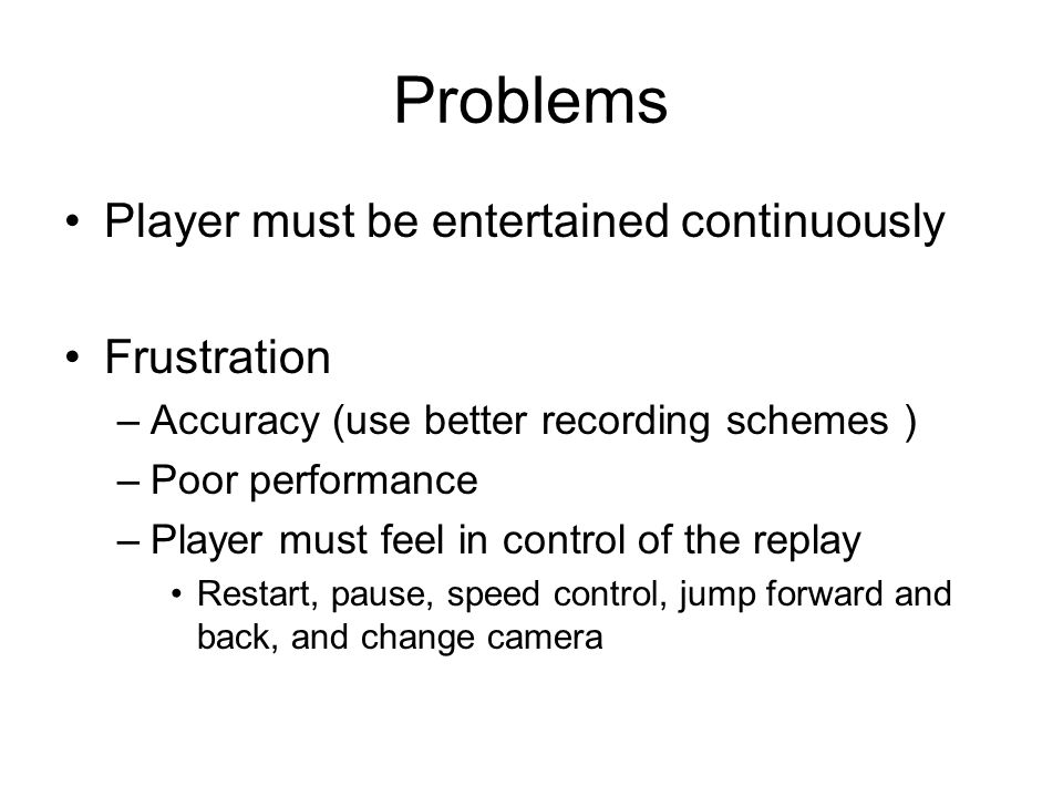 Problems Player must be entertained continuously Frustration –Accuracy (use better recording schemes ) –Poor performance –Player must feel in control of the replay Restart, pause, speed control, jump forward and back, and change camera