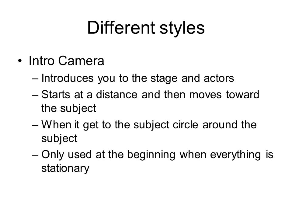 Different styles Intro Camera –Introduces you to the stage and actors –Starts at a distance and then moves toward the subject –When it get to the subject circle around the subject –Only used at the beginning when everything is stationary