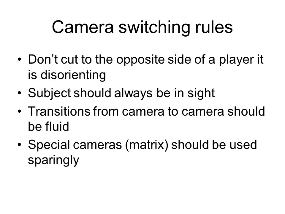 Camera switching rules Don't cut to the opposite side of a player it is disorienting Subject should always be in sight Transitions from camera to camera should be fluid Special cameras (matrix) should be used sparingly