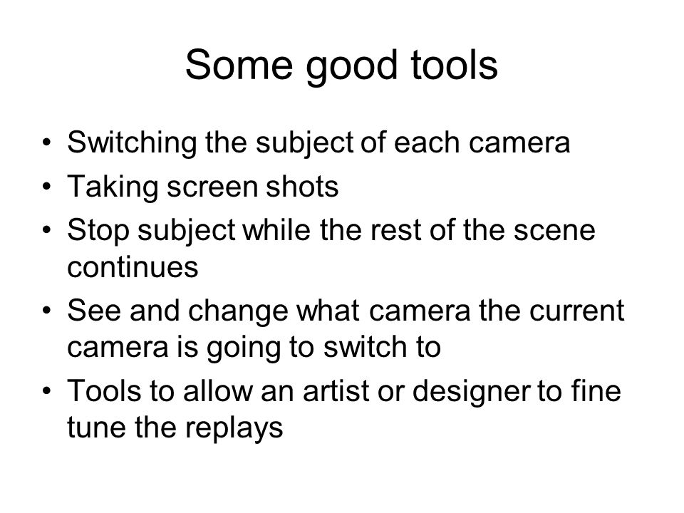 Some good tools Switching the subject of each camera Taking screen shots Stop subject while the rest of the scene continues See and change what camera the current camera is going to switch to Tools to allow an artist or designer to fine tune the replays