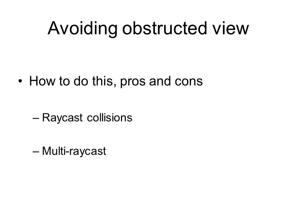 Avoiding obstructed view How to do this, pros and cons –Raycast collisions –Multi-raycast