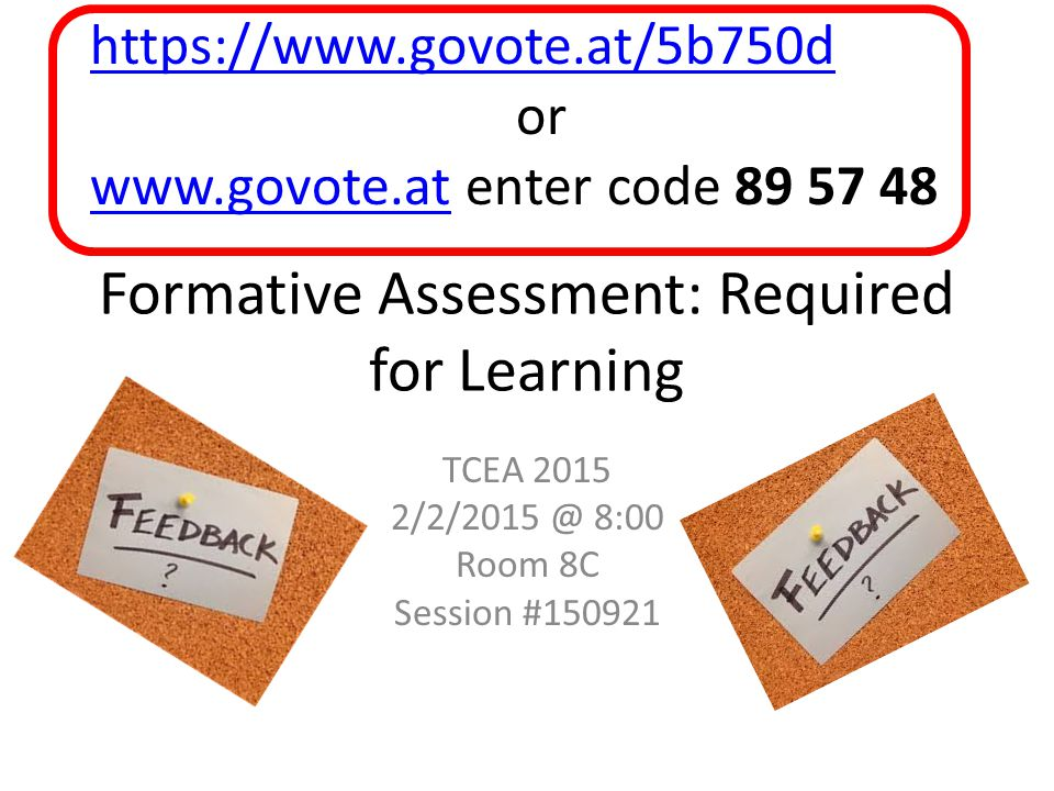 Formative Assessment: Required for Learning TCEA 2015 2/2/2015 @ 8:00 Room 8C Session #150921 https://www.govote.at/5b750d or www.govote.atwww.govote.at enter code 89 57 48