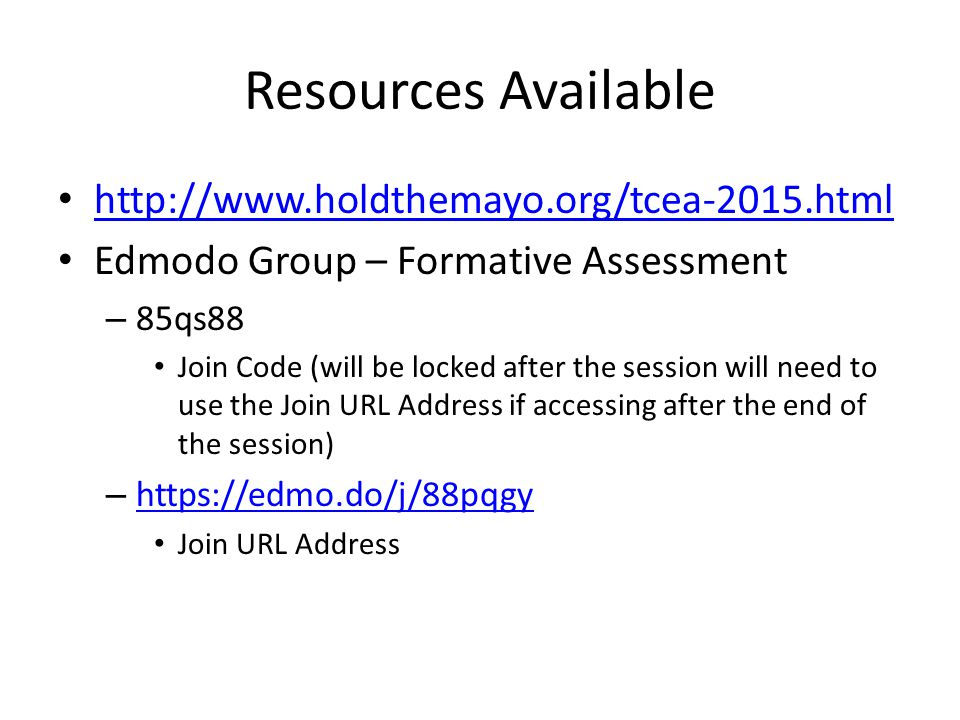 Resources Available http://www.holdthemayo.org/tcea-2015.html Edmodo Group – Formative Assessment – 85qs88 Join Code (will be locked after the session will need to use the Join URL Address if accessing after the end of the session) – https://edmo.do/j/88pqgy https://edmo.do/j/88pqgy Join URL Address