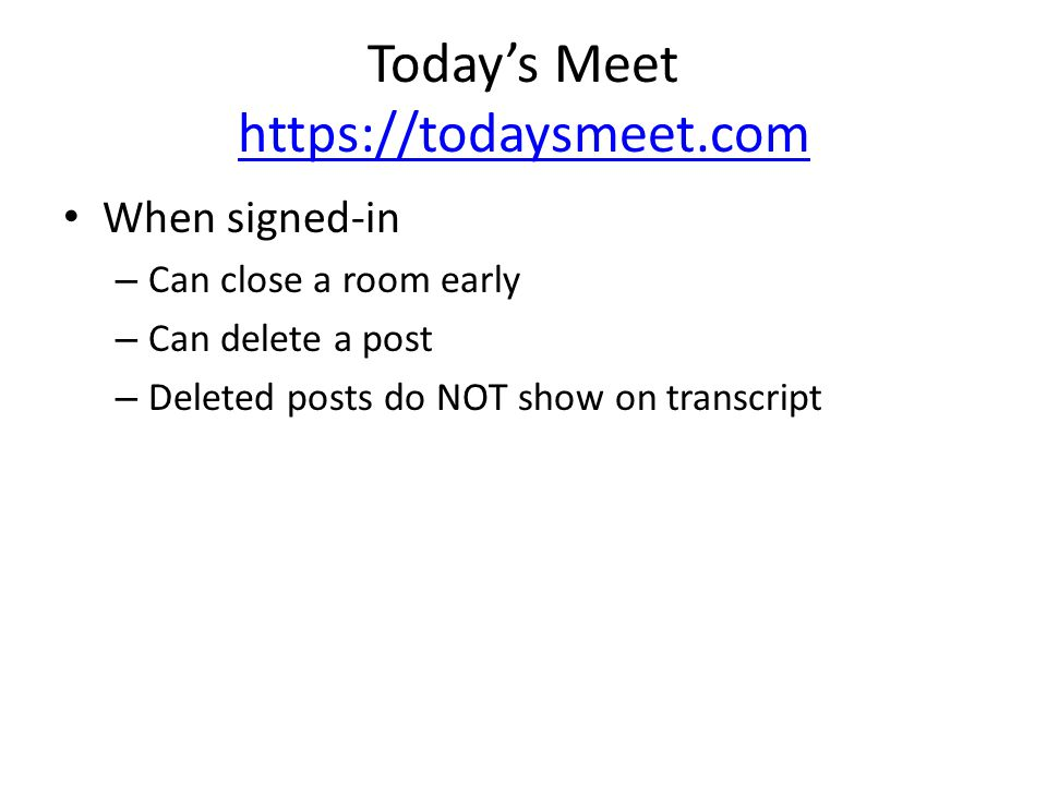 Today's Meet https://todaysmeet.com https://todaysmeet.com When signed-in – Can close a room early – Can delete a post – Deleted posts do NOT show on transcript
