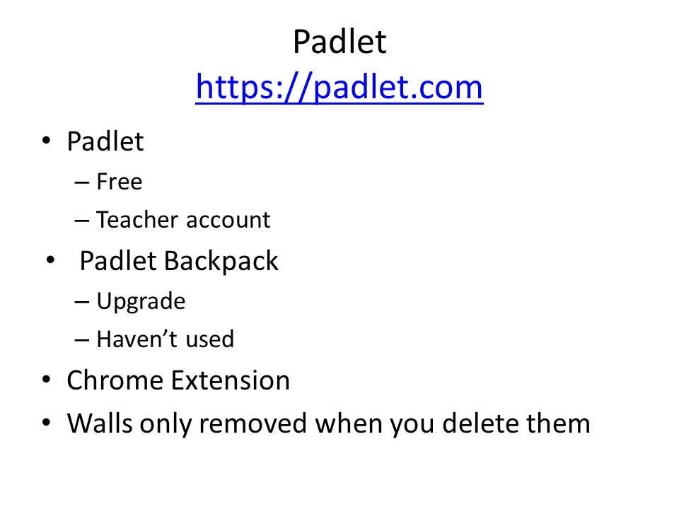 Padlet https://padlet.com https://padlet.com Padlet – Free – Teacher account Padlet Backpack – Upgrade – Haven't used Chrome Extension Walls only removed when you delete them
