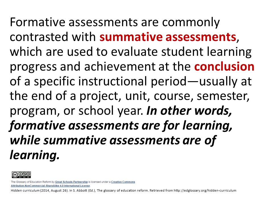 Formative assessments are commonly contrasted with summative assessments, which are used to evaluate student learning progress and achievement at the conclusion of a specific instructional period—usually at the end of a project, unit, course, semester, program, or school year.