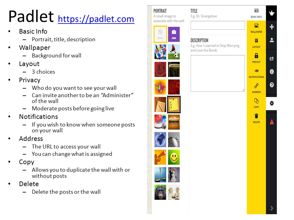 Padlet https://padlet.com https://padlet.com Basic Info – Portrait, title, description Wallpaper – Background for wall Layout – 3 choices Privacy – Who do you want to see your wall – Can invite another to be an Administer of the wall – Moderate posts before going live Notifications – If you wish to know when someone posts on your wall Address – The URL to access your wall – You can change what is assigned Copy – Allows you to duplicate the wall with or without posts Delete – Delete the posts or the wall