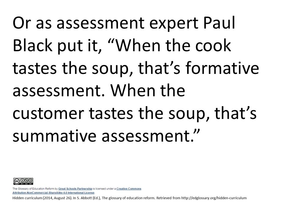 "Or as assessment expert Paul Black put it, ""When the cook tastes the soup, that's formative assessment. When the customer tastes the soup, that's summ"