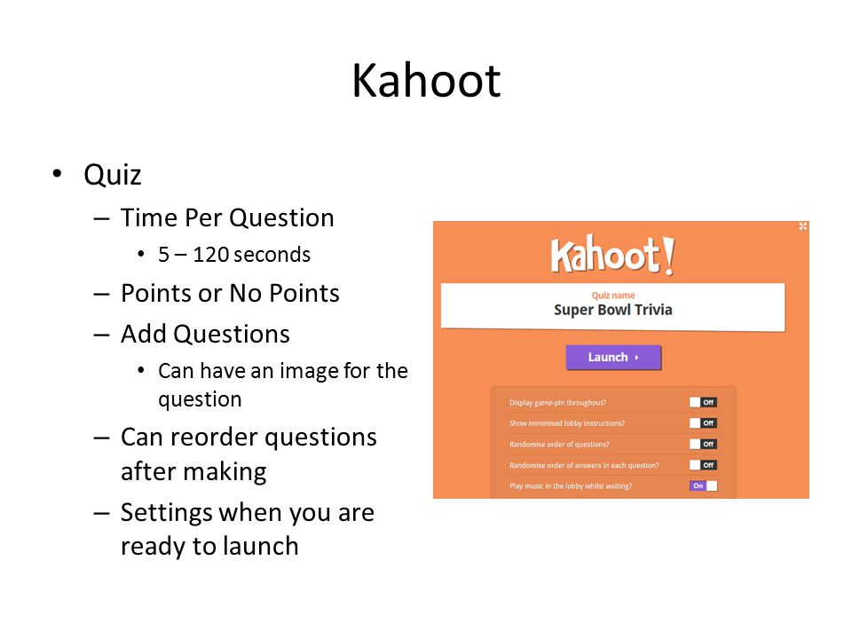 Kahoot Quiz – Time Per Question 5 – 120 seconds – Points or No Points – Add Questions Can have an image for the question – Can reorder questions after making – Settings when you are ready to launch