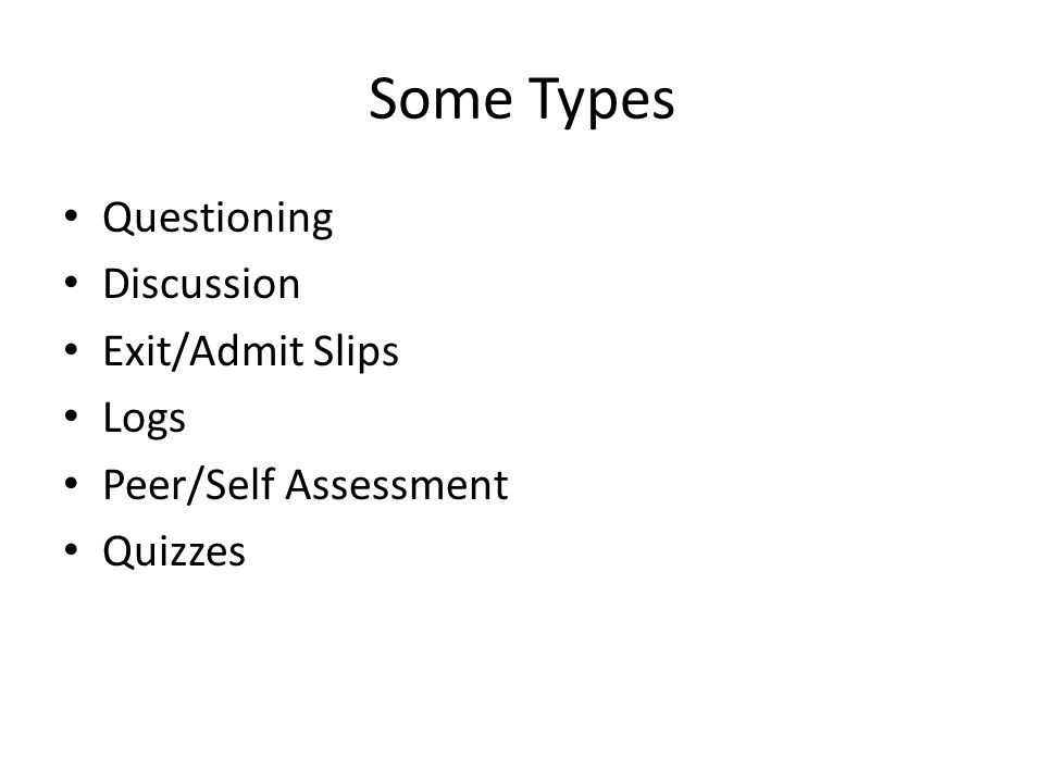 Some Types Questioning Discussion Exit/Admit Slips Logs Peer/Self Assessment Quizzes