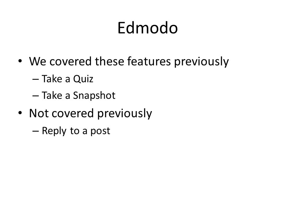 Edmodo We covered these features previously – Take a Quiz – Take a Snapshot Not covered previously – Reply to a post