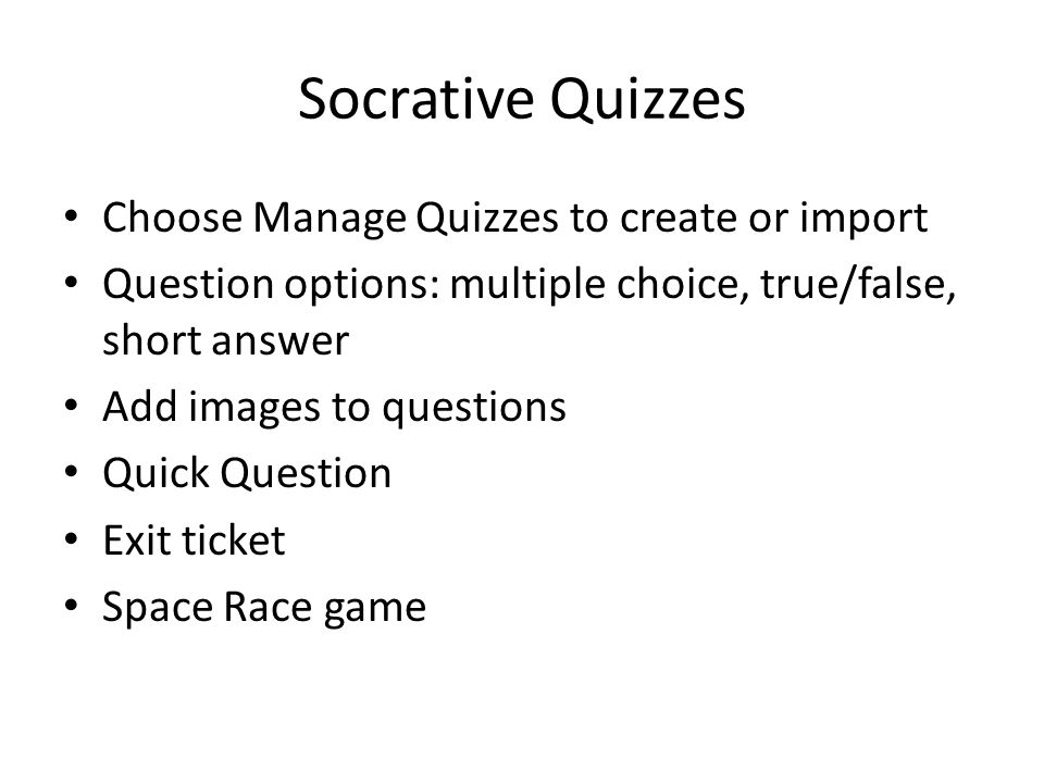 Socrative Quizzes Choose Manage Quizzes to create or import Question options: multiple choice, true/false, short answer Add images to questions Quick
