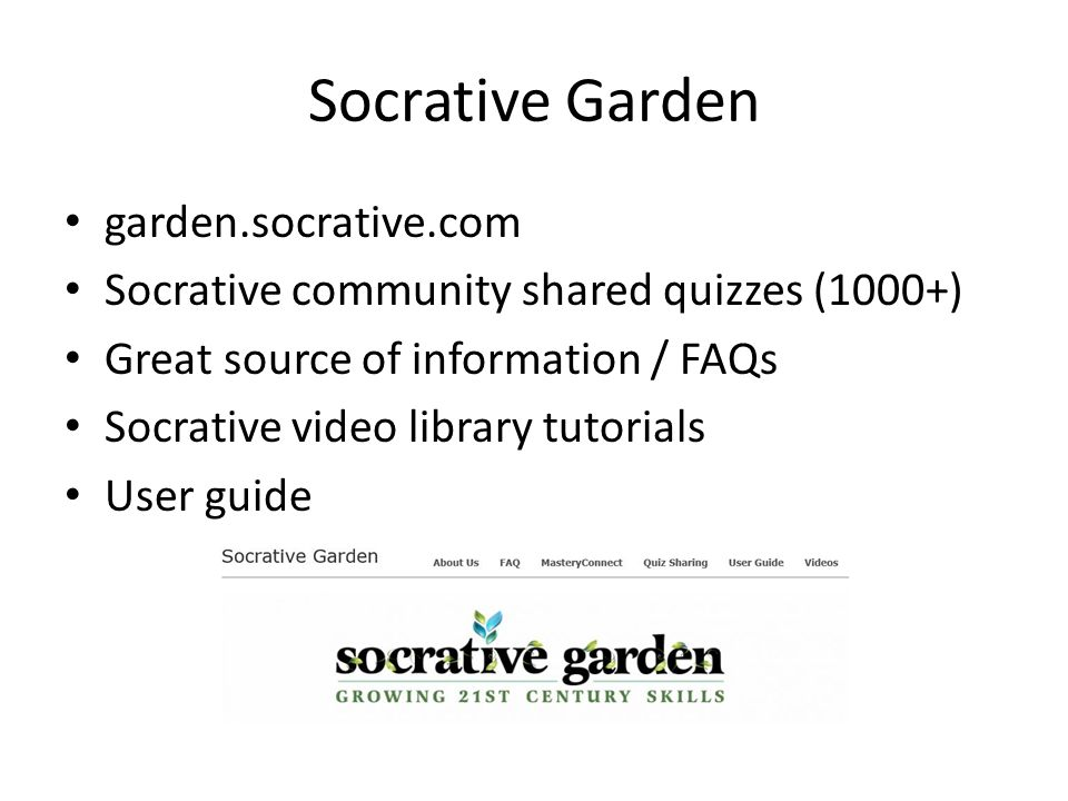 Socrative Garden garden.socrative.com Socrative community shared quizzes (1000+) Great source of information / FAQs Socrative video library tutorials