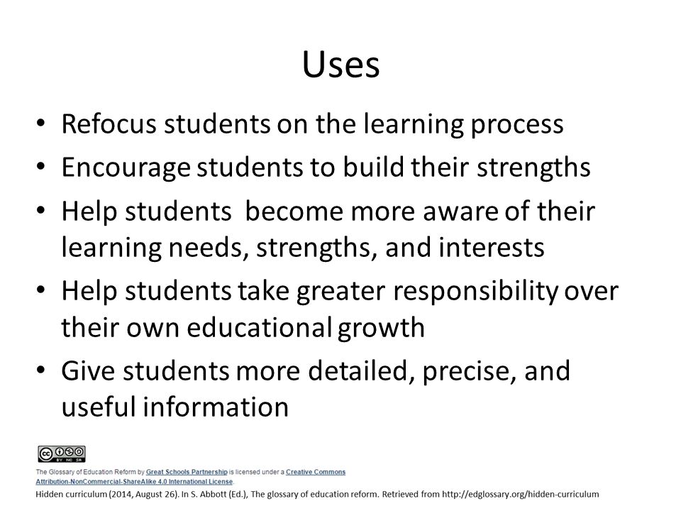 Uses Refocus students on the learning process Encourage students to build their strengths Help students become more aware of their learning needs, strengths, and interests Help students take greater responsibility over their own educational growth Give students more detailed, precise, and useful information