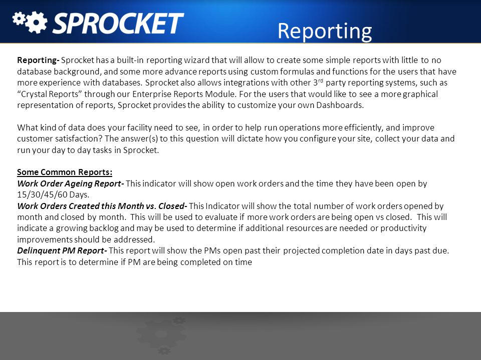 Reporting Reporting- Sprocket has a built-in reporting wizard that will allow to create some simple reports with little to no database background, and