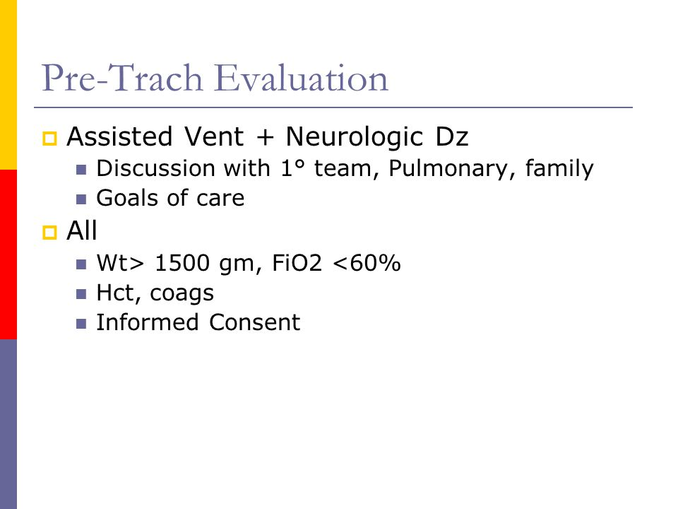 Pre-Trach Evaluation  Assisted Vent + Neurologic Dz Discussion with 1° team, Pulmonary, family Goals of care  All Wt> 1500 gm, FiO2 <60% Hct, coags