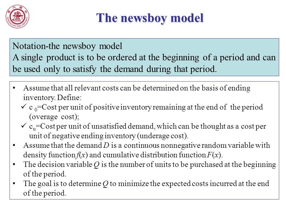 The newsboy model Notation-the newsboy model A single product is to be ordered at the beginning of a period and can be used only to satisfy the demand
