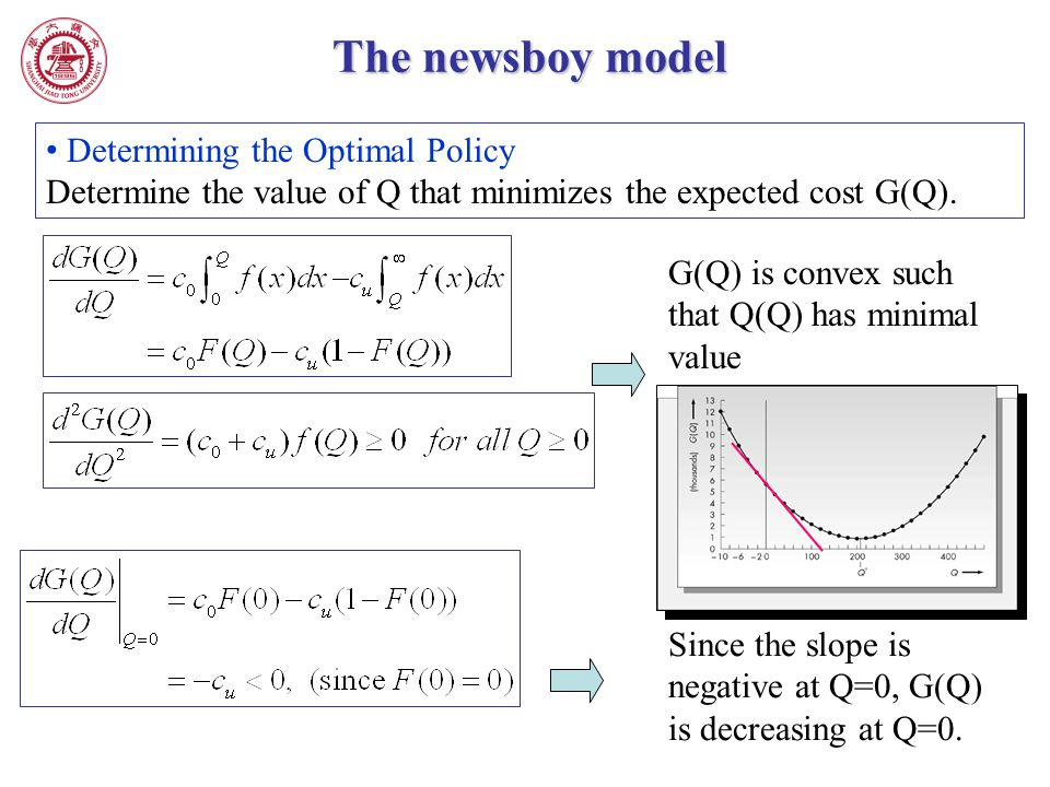 The newsboy model Determining the Optimal Policy Determine the value of Q that minimizes the expected cost G(Q). G(Q) is convex such that Q(Q) has min