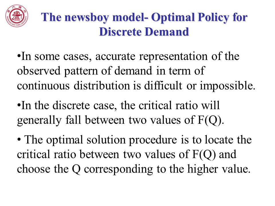 The newsboy model- Optimal Policy for Discrete Demand In some cases, accurate representation of the observed pattern of demand in term of continuous d