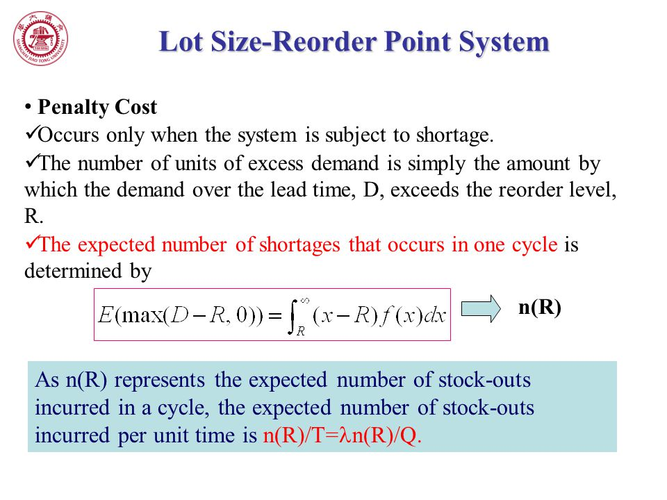 Lot Size-Reorder Point System Penalty Cost Occurs only when the system is subject to shortage. The number of units of excess demand is simply the amou