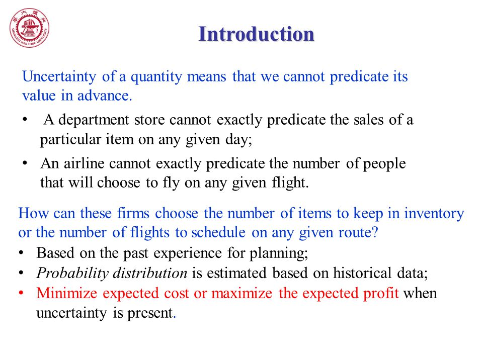 Introduction Uncertainty of a quantity means that we cannot predicate its value in advance. A department store cannot exactly predicate the sales of a