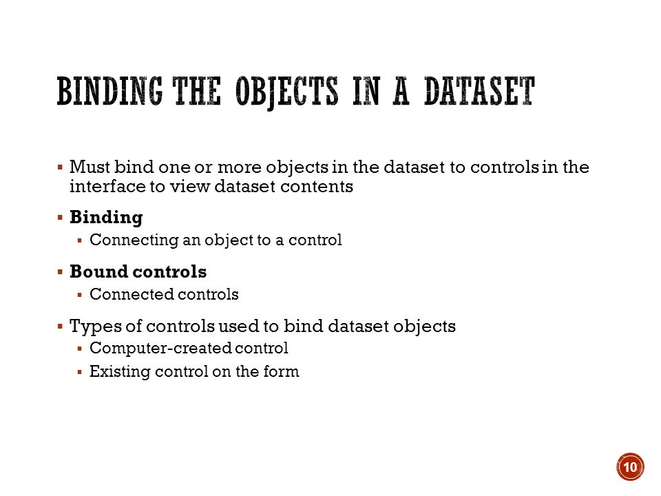  Must bind one or more objects in the dataset to controls in the interface to view dataset contents  Binding  Connecting an object to a control  Bound controls  Connected controls  Types of controls used to bind dataset objects  Computer-created control  Existing control on the form 10