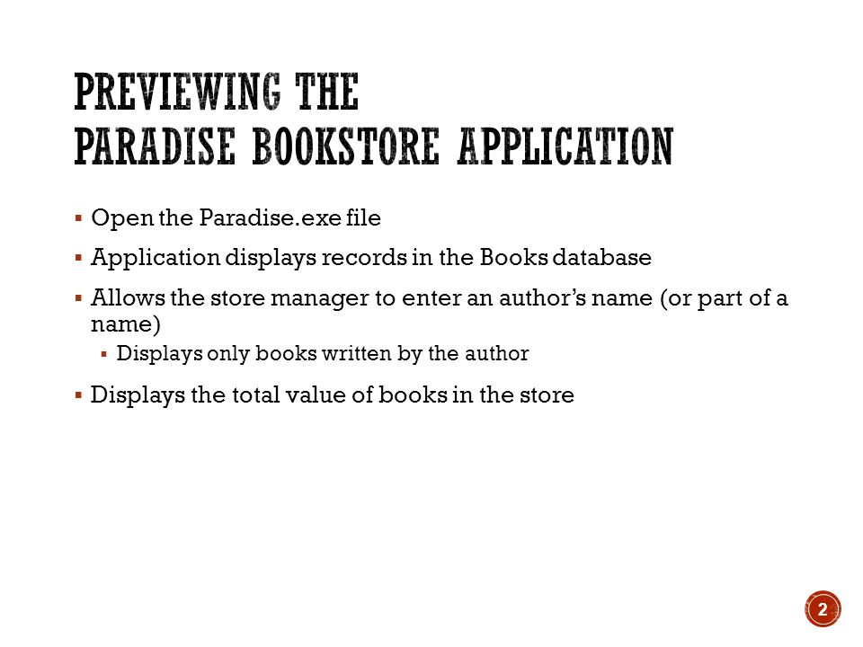  Open the Paradise.exe file  Application displays records in the Books database  Allows the store manager to enter an author's name (or part of a name)  Displays only books written by the author  Displays the total value of books in the store 2
