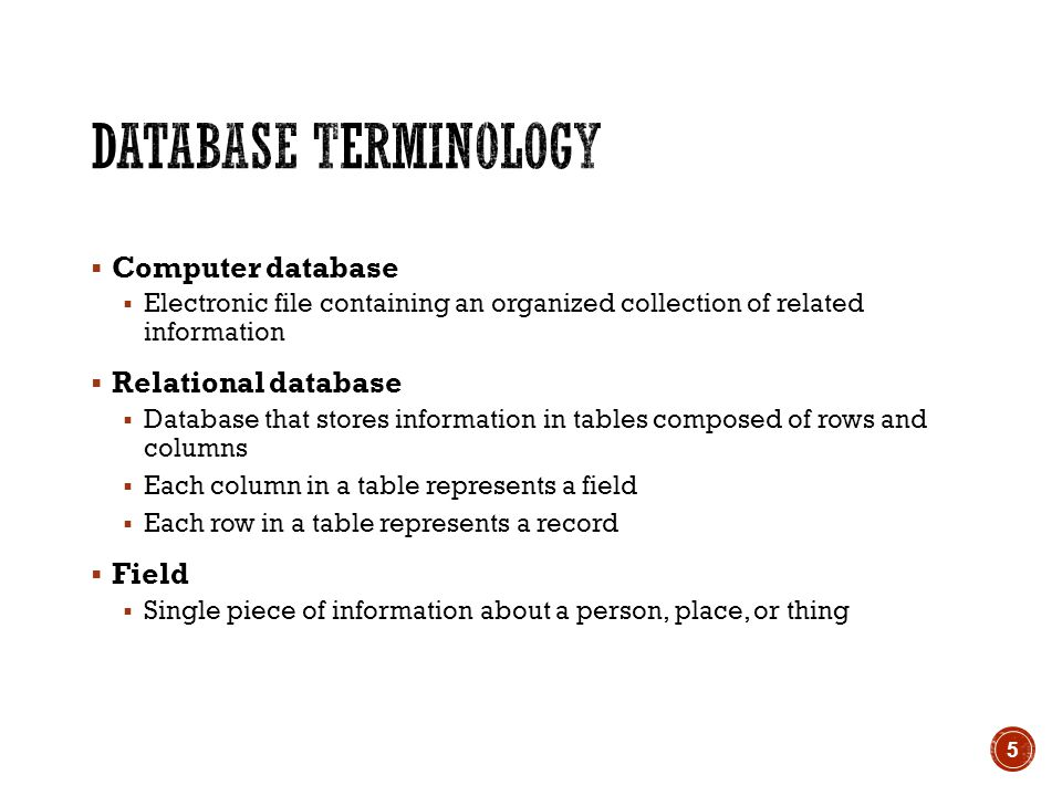  Computer database  Electronic file containing an organized collection of related information  Relational database  Database that stores information in tables composed of rows and columns  Each column in a table represents a field  Each row in a table represents a record  Field  Single piece of information about a person, place, or thing 5