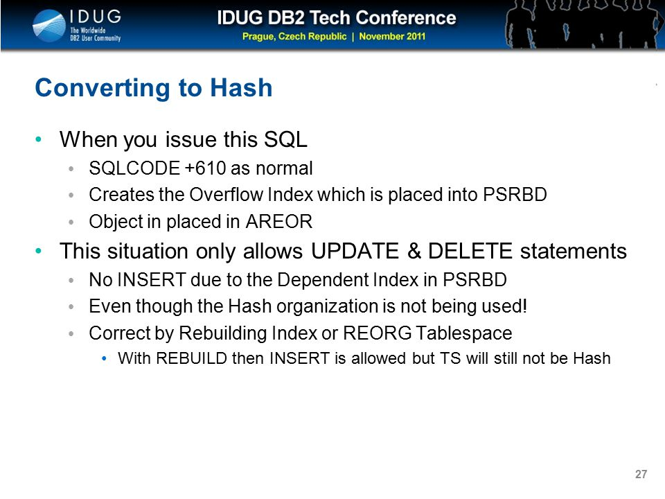 Click to edit Master title style 27 Converting to Hash When you issue this SQL SQLCODE +610 as normal Creates the Overflow Index which is placed into PSRBD Object in placed in AREOR This situation only allows UPDATE & DELETE statements No INSERT due to the Dependent Index in PSRBD Even though the Hash organization is not being used.