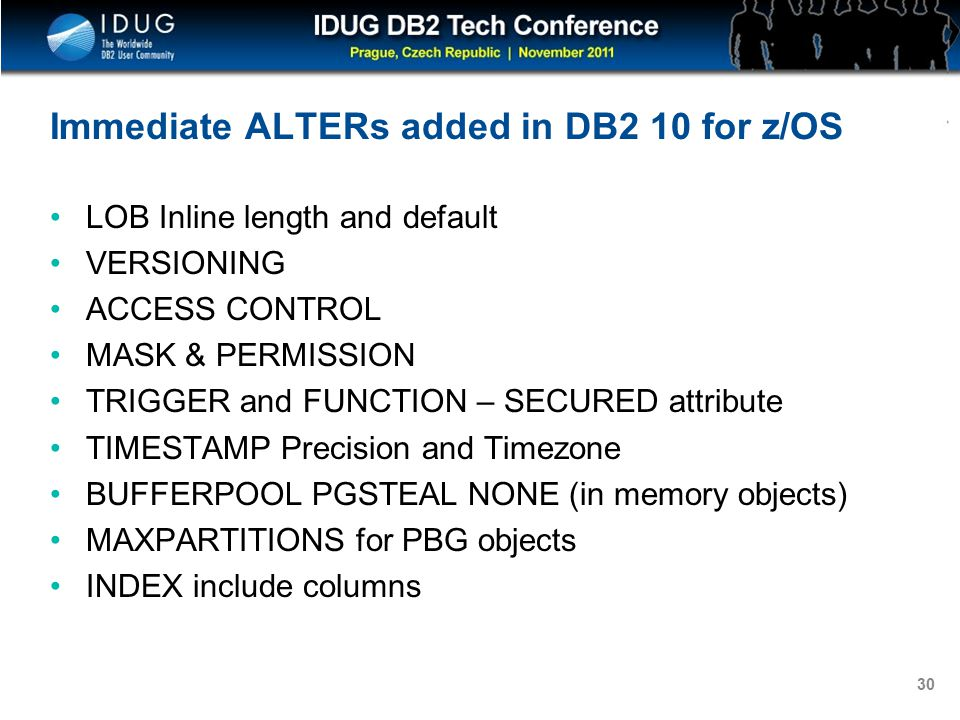 Click to edit Master title style 30 Immediate ALTERs added in DB2 10 for z/OS LOB Inline length and default VERSIONING ACCESS CONTROL MASK & PERMISSION TRIGGER and FUNCTION – SECURED attribute TIMESTAMP Precision and Timezone BUFFERPOOL PGSTEAL NONE (in memory objects) MAXPARTITIONS for PBG objects INDEX include columns