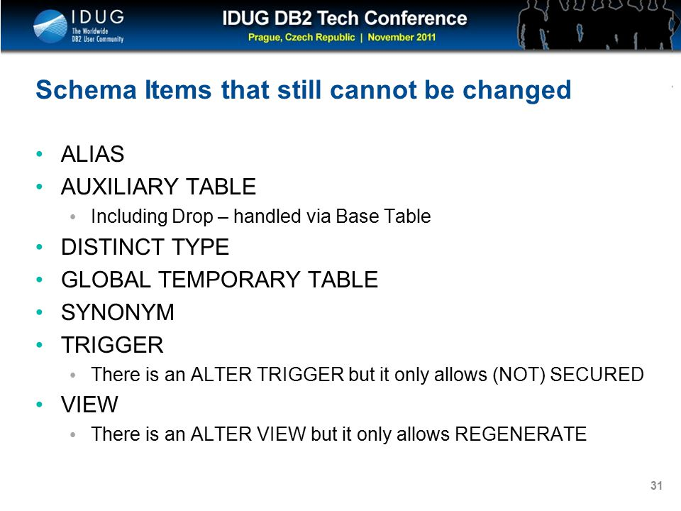 Click to edit Master title style 31 Schema Items that still cannot be changed ALIAS AUXILIARY TABLE Including Drop – handled via Base Table DISTINCT TYPE GLOBAL TEMPORARY TABLE SYNONYM TRIGGER There is an ALTER TRIGGER but it only allows (NOT) SECURED VIEW There is an ALTER VIEW but it only allows REGENERATE