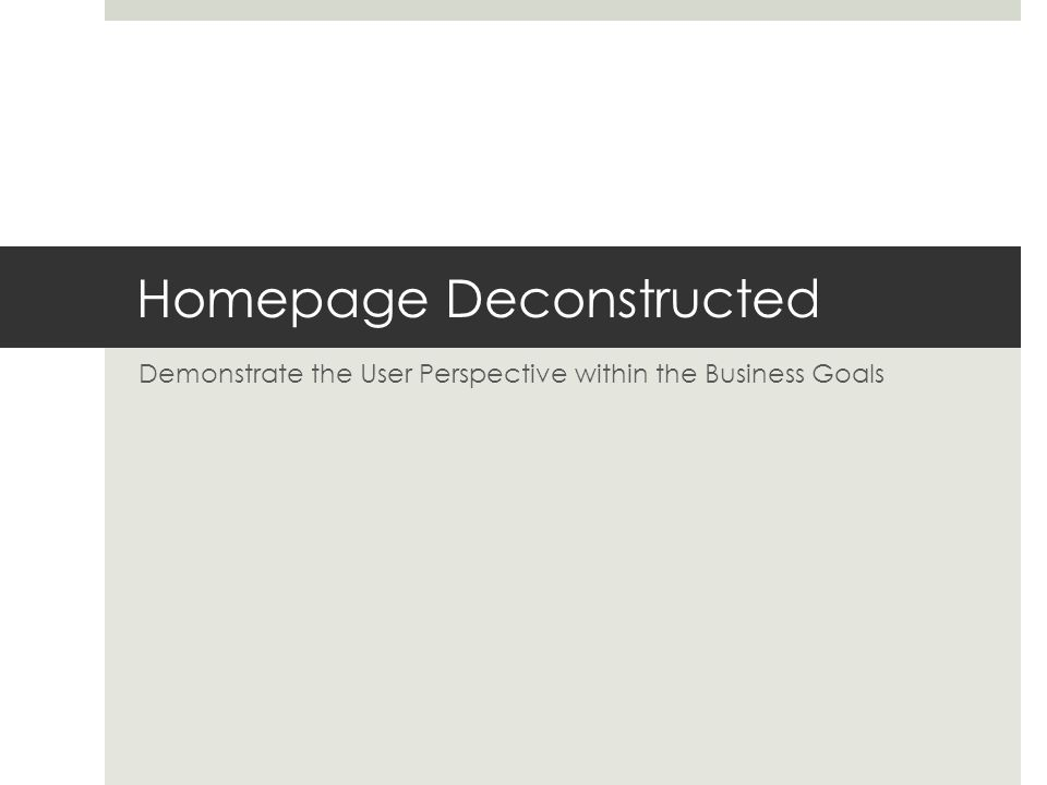 Homepage Deconstructed Demonstrate the User Perspective within the Business Goals
