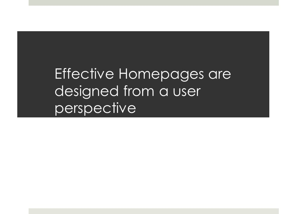 Effective Homepages are designed from a user perspective