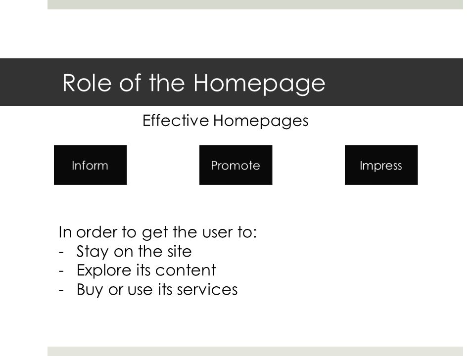Role of the Homepage Effective Homepages In order to get the user to: -Stay on the site -Explore its content -Buy or use its services