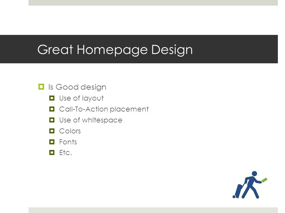 Great Homepage Design  Is Good design  Use of layout  Call-To-Action placement  Use of whitespace  Colors  Fonts  Etc.