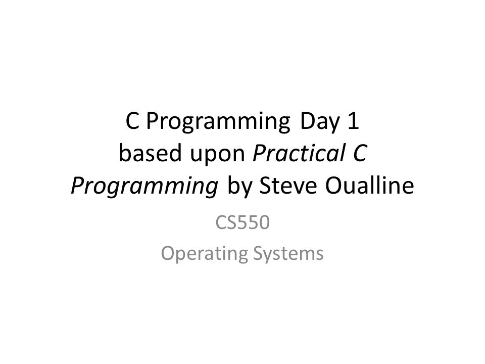 C Programming Day 1 based upon Practical C Programming by Steve Oualline CS550 Operating Systems
