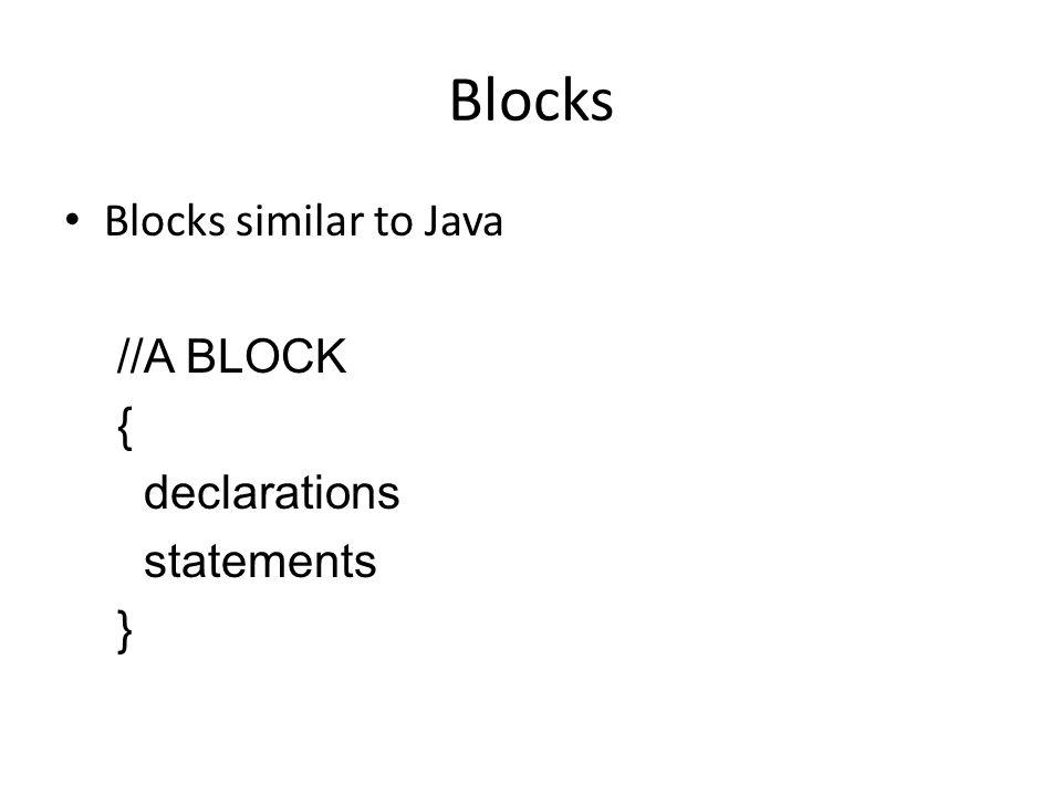 Blocks Blocks similar to Java //A BLOCK { declarations statements }