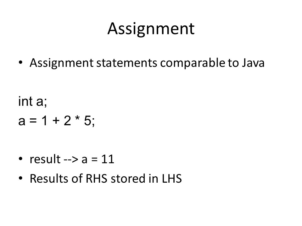 Assignment Assignment statements comparable to Java int a; a = 1 + 2 * 5; result --> a = 11 Results of RHS stored in LHS