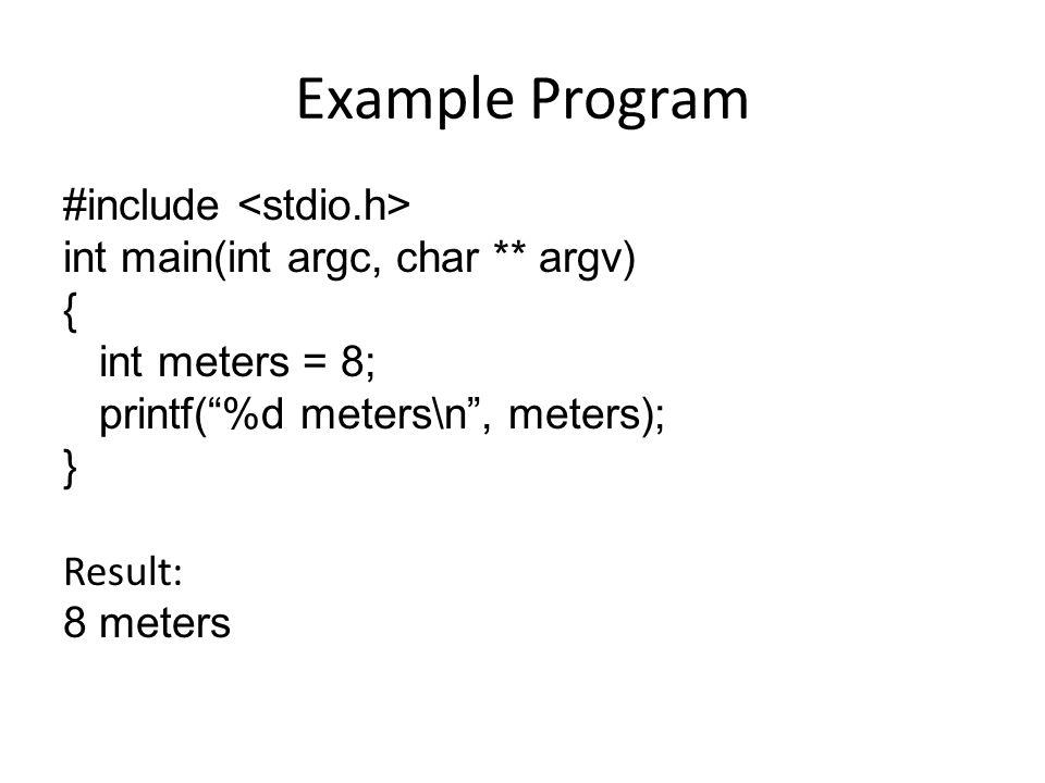 """Example Program #include int main(int argc, char ** argv) { int meters = 8; printf(""""%d meters\n"""", meters); } Result: 8 meters"""