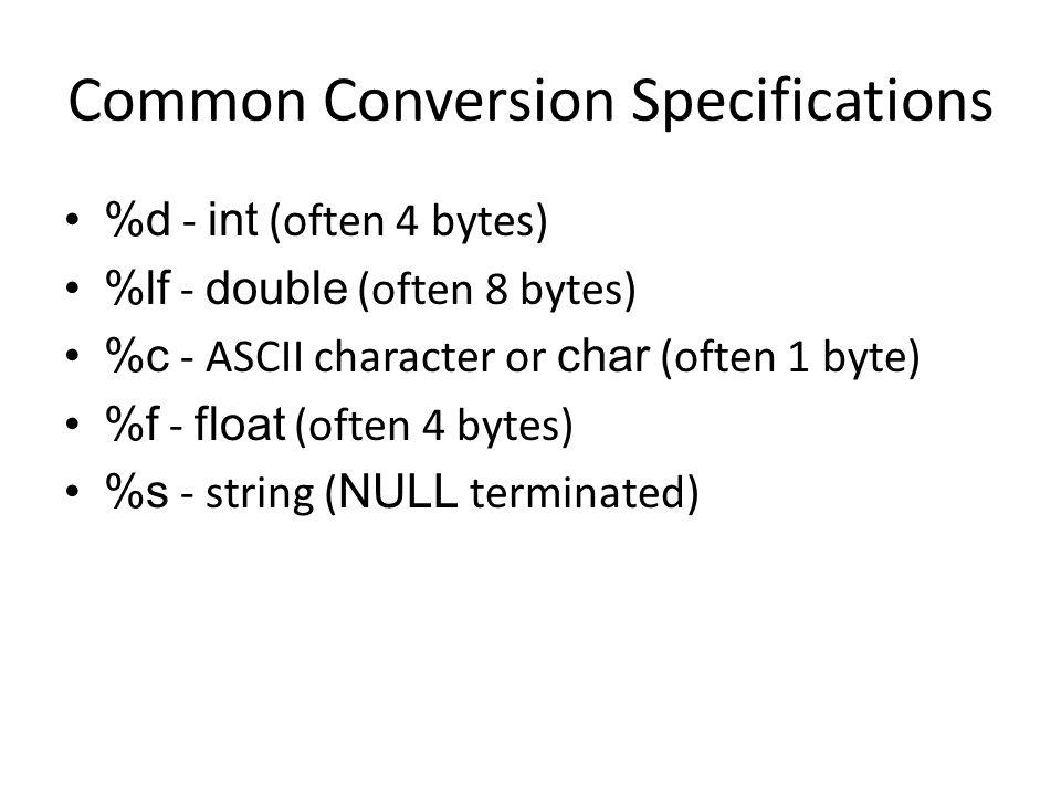 Common Conversion Specifications %d - int (often 4 bytes) %lf - double (often 8 bytes) %c - ASCII character or char (often 1 byte) %f - float (often 4