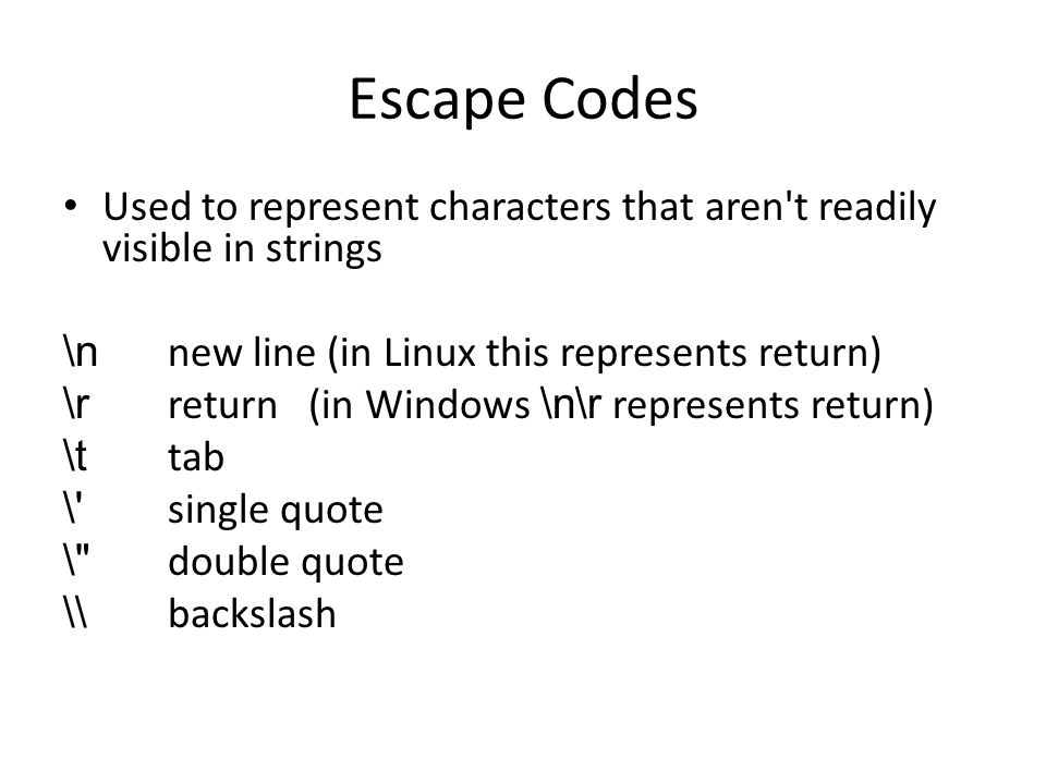 Escape Codes Used to represent characters that aren't readily visible in strings \n new line (in Linux this represents return) \r return (in Windows \