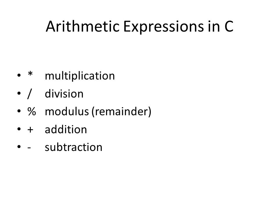 Arithmetic Expressions in C *multiplication /division %modulus (remainder) +addition -subtraction