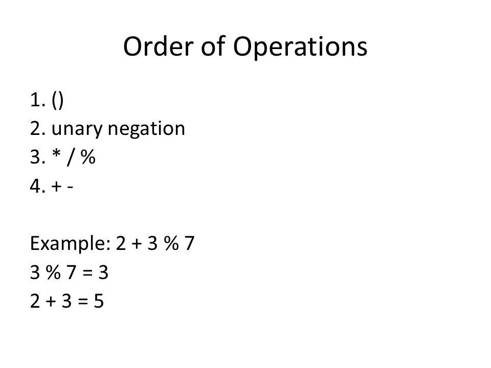 Order of Operations 1. () 2. unary negation 3. * / % 4. + - Example: 2 + 3 % 7 3 % 7 = 3 2 + 3 = 5