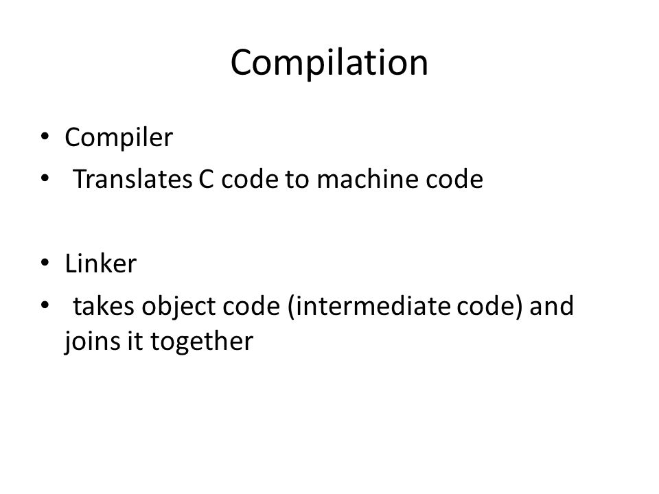 Compilation Compiler Translates C code to machine code Linker takes object code (intermediate code) and joins it together
