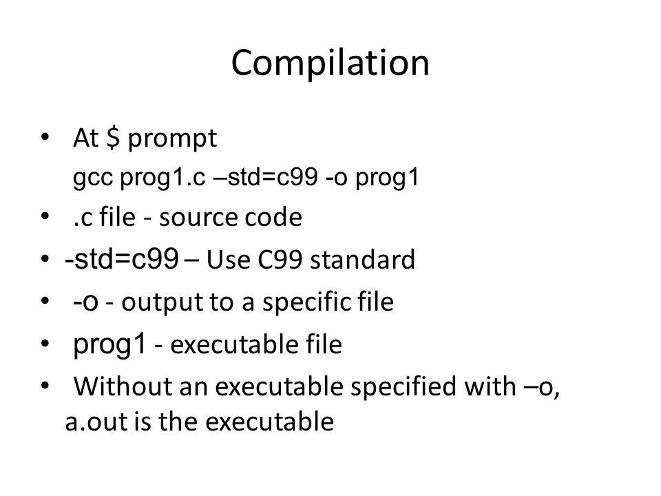 Compilation At $ prompt gcc prog1.c –std=c99 -o prog1.c file - source code -std=c99 – Use C99 standard -o - output to a specific file prog1 - executab