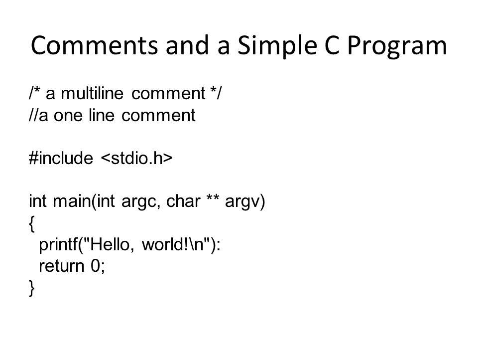 Comments and a Simple C Program /* a multiline comment */ //a one line comment #include int main(int argc, char ** argv) { printf(