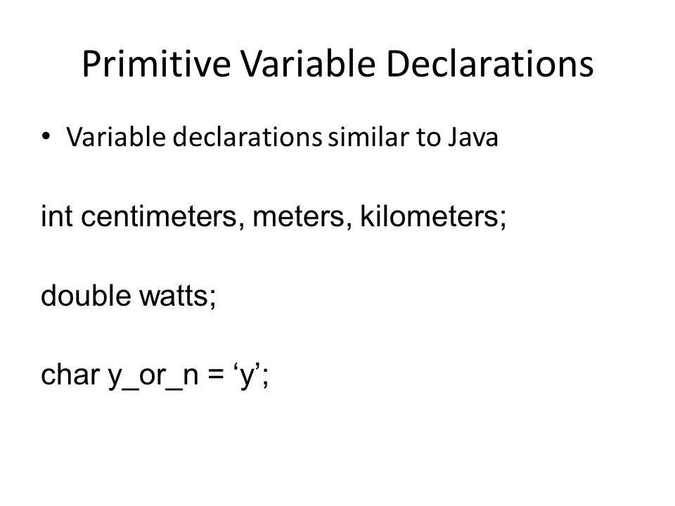 Primitive Variable Declarations Variable declarations similar to Java int centimeters, meters, kilometers; double watts; char y_or_n = 'y';
